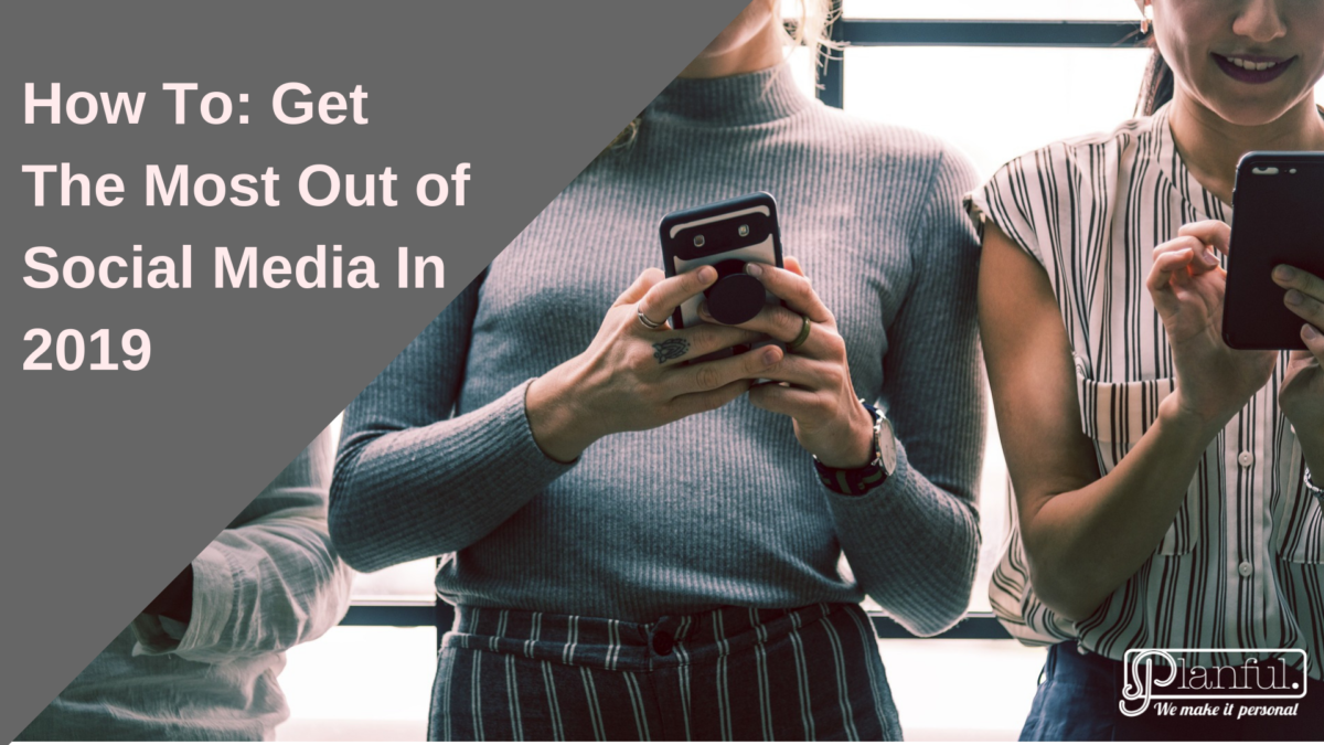 How To: Get The Most Out of Social Media In 2019